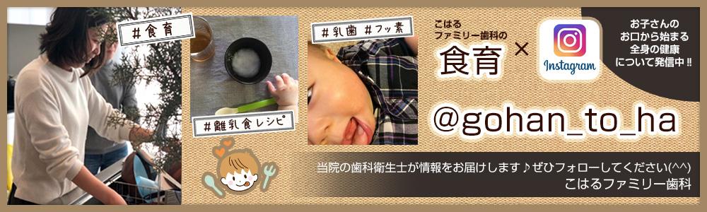 こはるファミリー歯科の食育×instagram @gohan_to_ha お子さんのお口から始まる全身の健康について配信中!当院の歯科衛生士が情報をお届けします。ぜひフォローしてください。